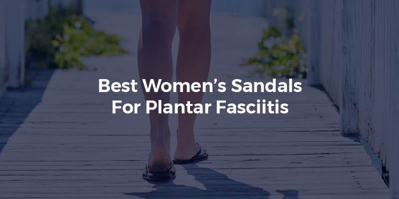 Best Women's Sandals For Plantar Fasciitis